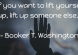 If you want to life yourself up lift someone else up -Booker T Washington quote
