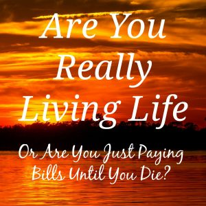 Are you really living life - or are you just paying bills until you die?